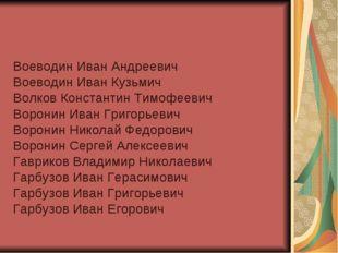 Воеводин Иван Андреевич Воеводин Иван Кузьмич Волков Константин Тимофеевич Во