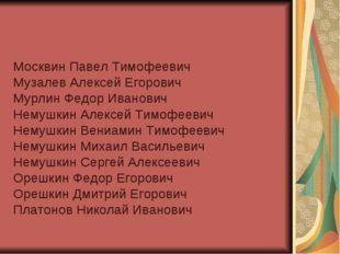 Москвин Павел Тимофеевич Музалев Алексей Егорович Мурлин Федор Иванович Немуш