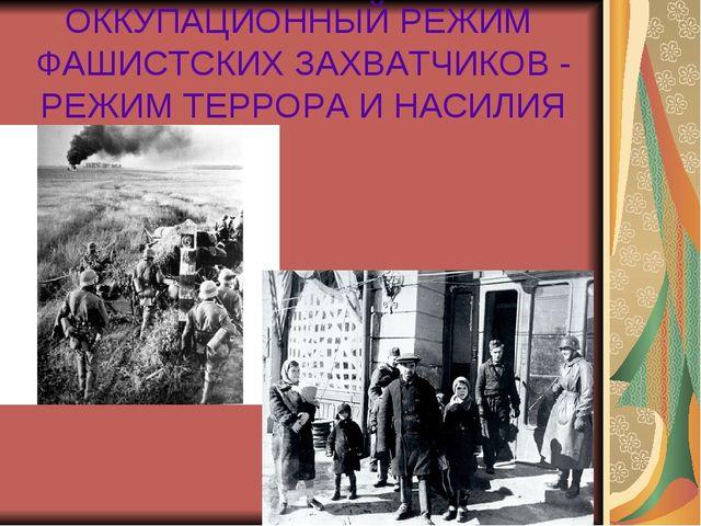 ОККУПАЦИОННЫЙ РЕЖИМ ФАШИСТСКИХ ЗАХВАТЧИКОВ - РЕЖИМ ТЕРРОРА И НАСИЛИЯ