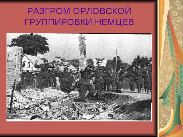 РАЗГРОМ ОРЛОВСКОЙ ГРУППИРОВКИ НЕМЦЕВ
