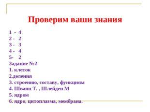 Проверим ваши знания 1 - 4 2 - 2 3 - 3 4 - 4 5- 2 Задание №2 1. клеток 2.деле