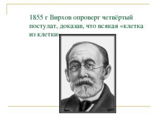 1855 г Вирхов опроверг четвёртый постулат, доказав, что всякая «клетка из кле