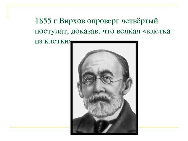 1855 г Вирхов опроверг четвёртый постулат, доказав, что всякая «клетка из кле...