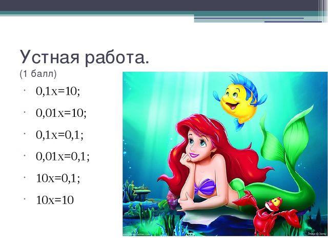 Устная работа. (1 балл) 0,1х=10; 0,01х=10; 0,1х=0,1; 0,01х=0,1; 10х=0,1; 10х=10