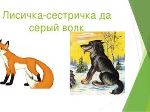 Лисичка-сестричка да серый волк