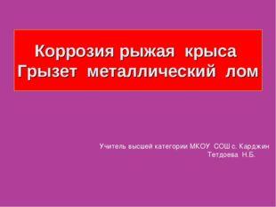 Коррозия рыжая крыса Грызет металлический лом Учитель высшей категории МКОУ С