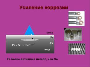 Усиление коррозии Sn анод катод Fe - 2е- → Fe2+ Fe Fe более активный металл,