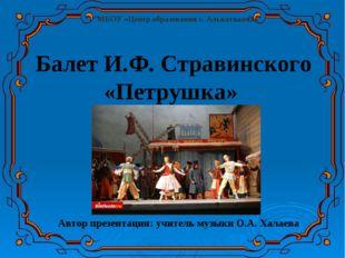 Автор презентации: учитель музыки О.А. Халаева Балет И.Ф. Стравинского «Петр