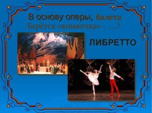 В основу оперы, балета Берётся «книжечка» - …? ЛИБРЕТТО