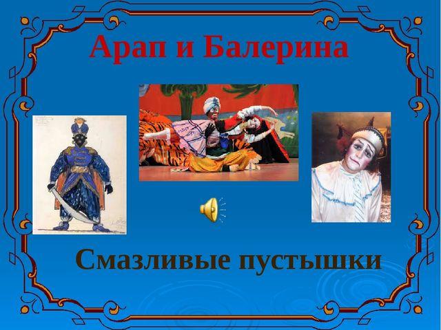 Арап и Балерина Смазливые пустышки