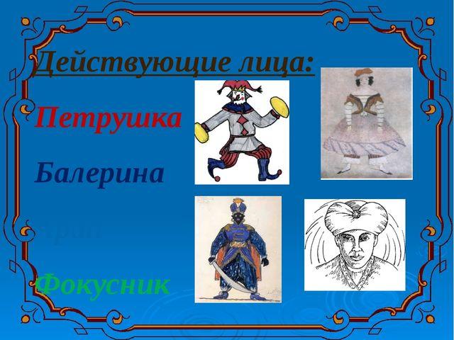 Действующие лица: Петрушка Балерина Арап Фокусник