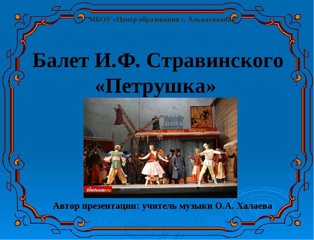 Автор презентации: учитель музыки О.А. Халаева Балет И.Ф. Стравинского «Петр...