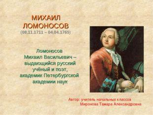 МИХАИЛ ЛОМОНОСОВ (08.11.1711 – 04.04.1765) Ломоносов Михаил Васильевич – выд