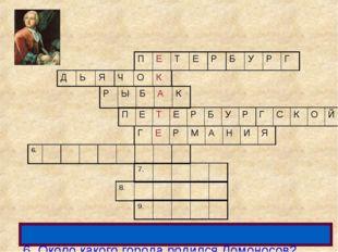 6. Около какого города родился Ломоносов? ПЕТЕРБУРГ ДЬЯЧОК РЫ