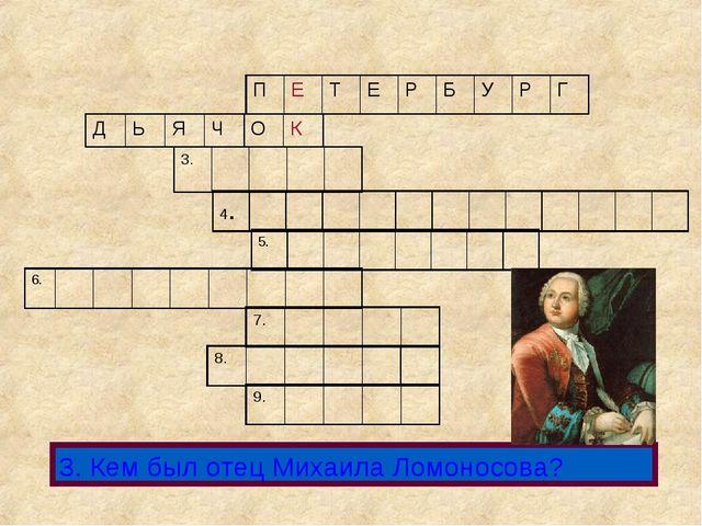 3. Кем был отец Михаила Ломоносова? ПЕТЕРБУРГ ДЬЯЧОК 3. 5....