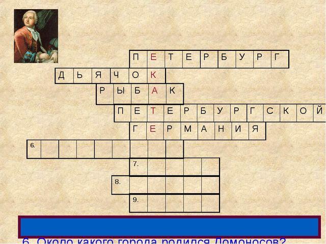 6. Около какого города родился Ломоносов? ПЕТЕРБУРГ ДЬЯЧОК РЫ...