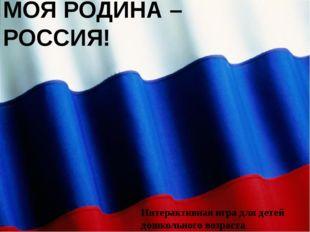 МОЯ РОДИНА – РОССИЯ! Интерактивная игра для детей дошкольного возраста