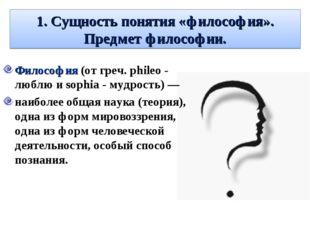 1. Сущность понятия «философия». Предмет философии. Философия (от греч. phile