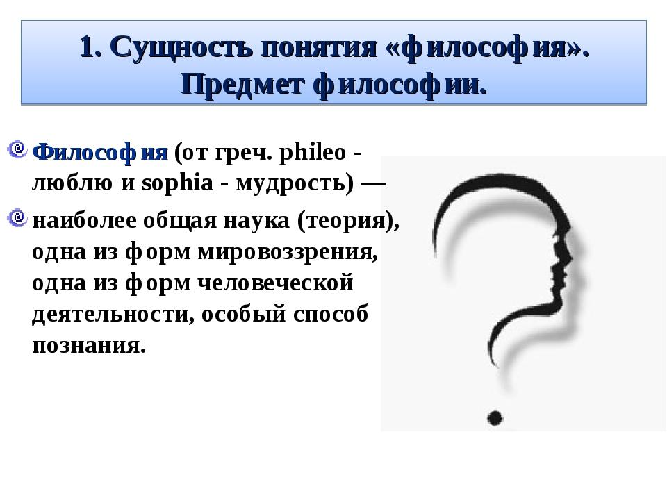 1. Сущность понятия «философия». Предмет философии. Философия (от греч. phile...