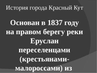 История города Красный Кут Основан в 1837году на правом берегу реки Еруслан