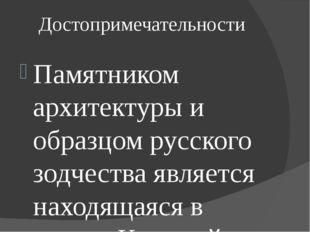 Достопримечательности Памятником архитектуры и образцом русского зодчества яв