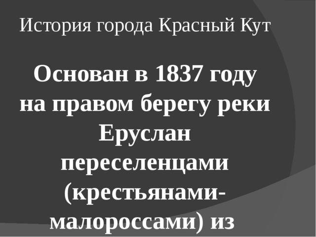 История города Красный Кут Основан в 1837году на правом берегу реки Еруслан...