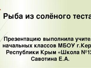 Рыба из солёного теста Презентацию выполнила учитель начальных классов МБОУ г