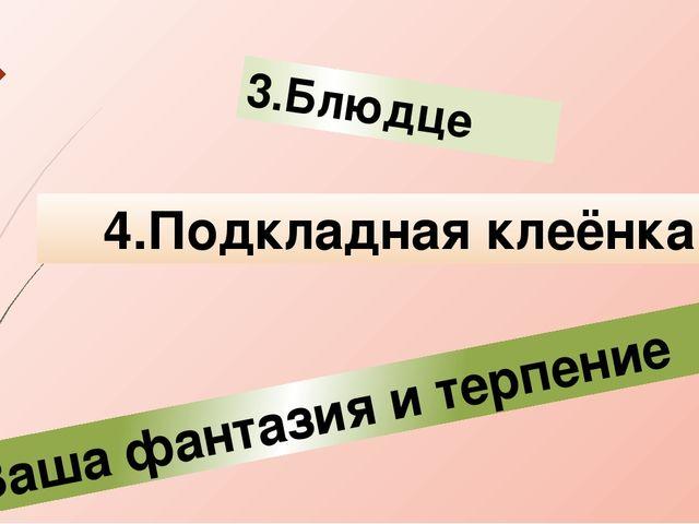 3.Блюдце 4.Подкладная клеёнка 5.Ваша фантазия и терпение