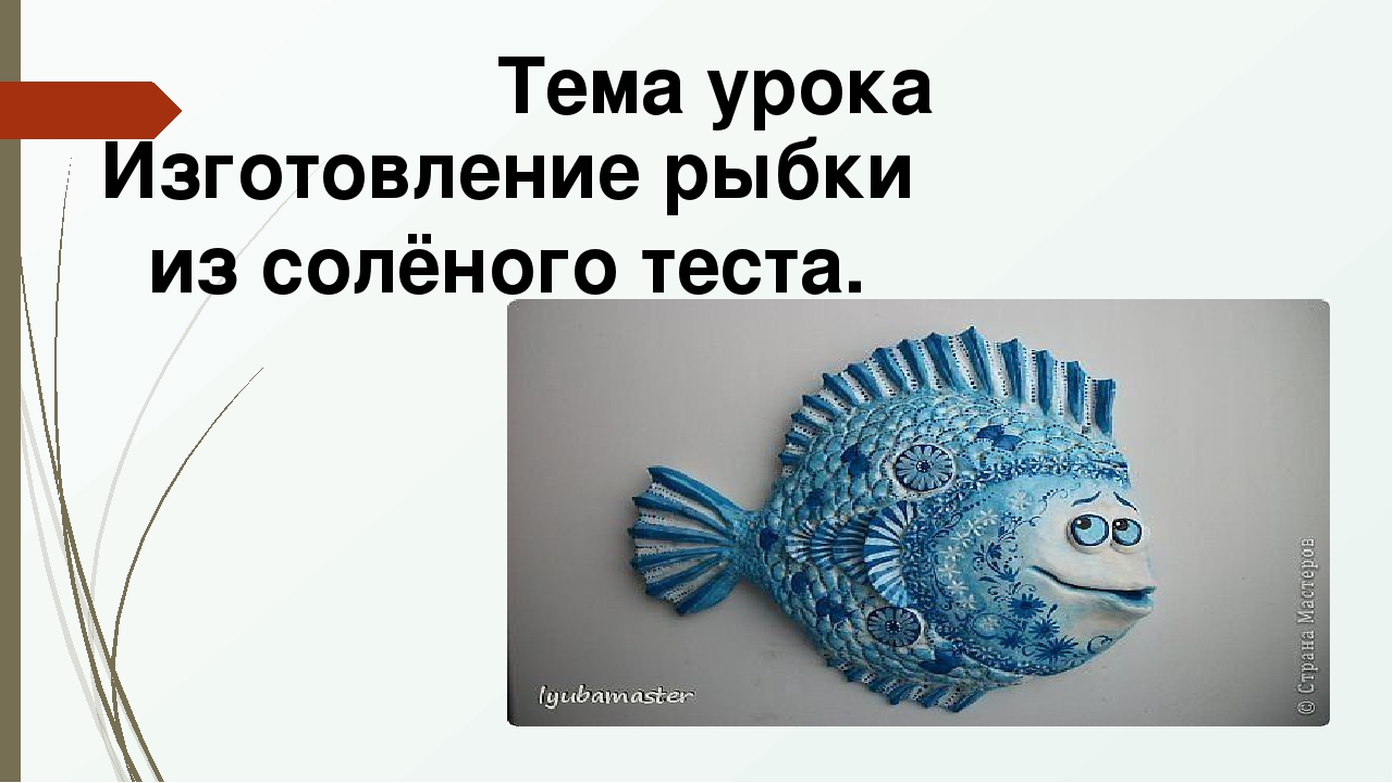 Тема урока Изготовление рыбки из солёного теста.
