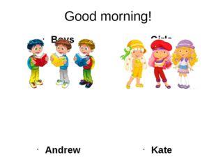 Good morning! Boys Andrew Bob Antony Tom Ben Girls Kate Ann Ellen Emma Jill