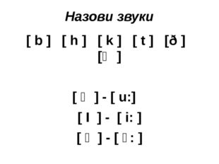 Назови звуки [ b ] [ h ] [ k ] [ t ] [ð ] [ϴ ] [ ʊ ] - [ u:] [ І ] - [ i: ] [