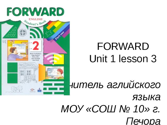 FORWARD Unit 1 lesson 3 Учитель аглийского языка МОУ «СОШ № 10» г. Печора Сад...
