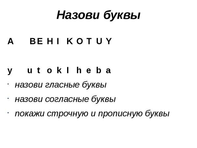 Назови буквы A BEHIKOTUY yutokIheba назови гласные буквы...