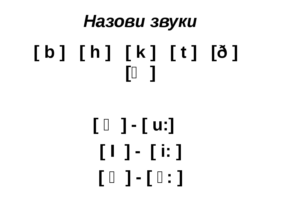 Назови звуки [ b ] [ h ] [ k ] [ t ] [ð ] [ϴ ] [ ʊ ] - [ u:] [ І ] - [ i: ] [...