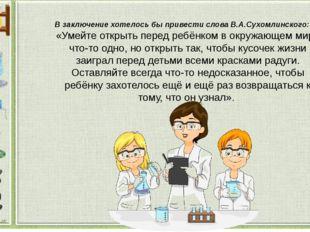 В заключение хотелось бы привести слова В.А.Сухомлинского: «Умейте открыть пе