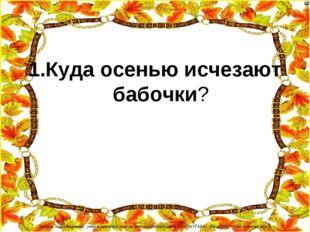 1.Куда осенью исчезают бабочки? Лазарева Лидия Андреевна, учитель начальных к