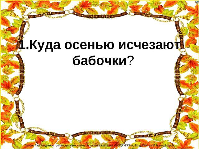 1.Куда осенью исчезают бабочки? Лазарева Лидия Андреевна, учитель начальных к...