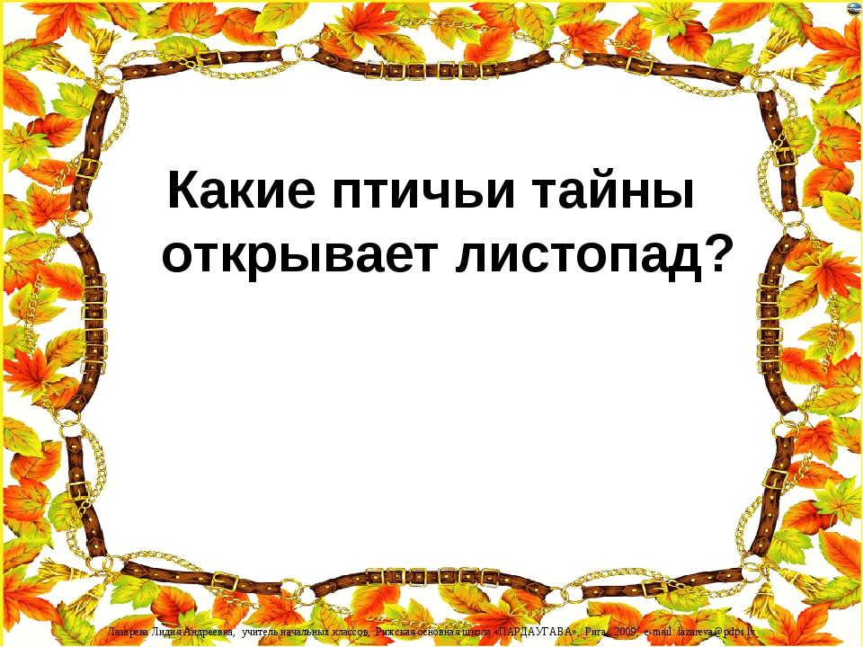 Какие птичьи тайны открывает листопад? Лазарева Лидия Андреевна, учитель нача...