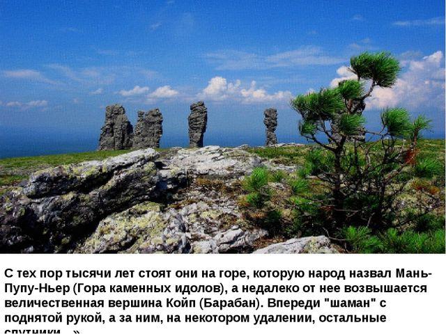 С тех пор тысячи лет стоят они на горе, которую народ назвал Мань-Пупу-Ньер (...