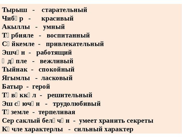 Тырыш - старательный Чибәр - красивый Акыллы - умный Тәрбияле - воспитанный С...
