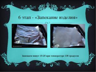 6 этап - «Запекание изделия» Запекаем минут 15-25 при температуре 130 градусов