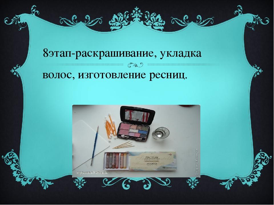8этап-раскрашивание, укладка волос, изготовление ресниц.