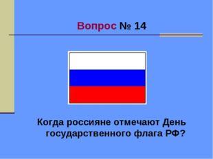 Вопрос № 14 Когда россияне отмечают День государственного флага РФ?