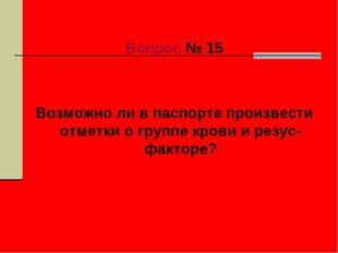 Вопрос № 15 Возможно ли в паспорте произвести отметки о группе крови и резус-