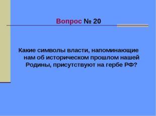 Вопрос № 20 Какие символы власти, напоминающие нам об историческом прошлом н