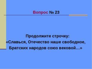 Вопрос № 23 Продолжите строчку: «Славься, Отечество наше свободное, Братских