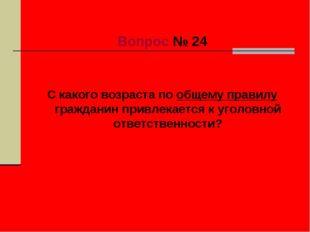 Вопрос № 24 С какого возраста по общему правилу гражданин привлекается к уго
