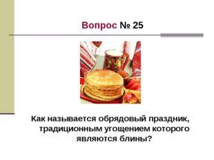 Вопрос № 25 Как называется обрядовый праздник, традиционным угощением которо