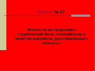 Вопрос № 27 Можете ли вы предъявить студенческий билет полицейскому в качест
