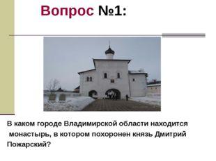 Вопрос №1: В каком городе Владимирской области находится монастырь, в котором